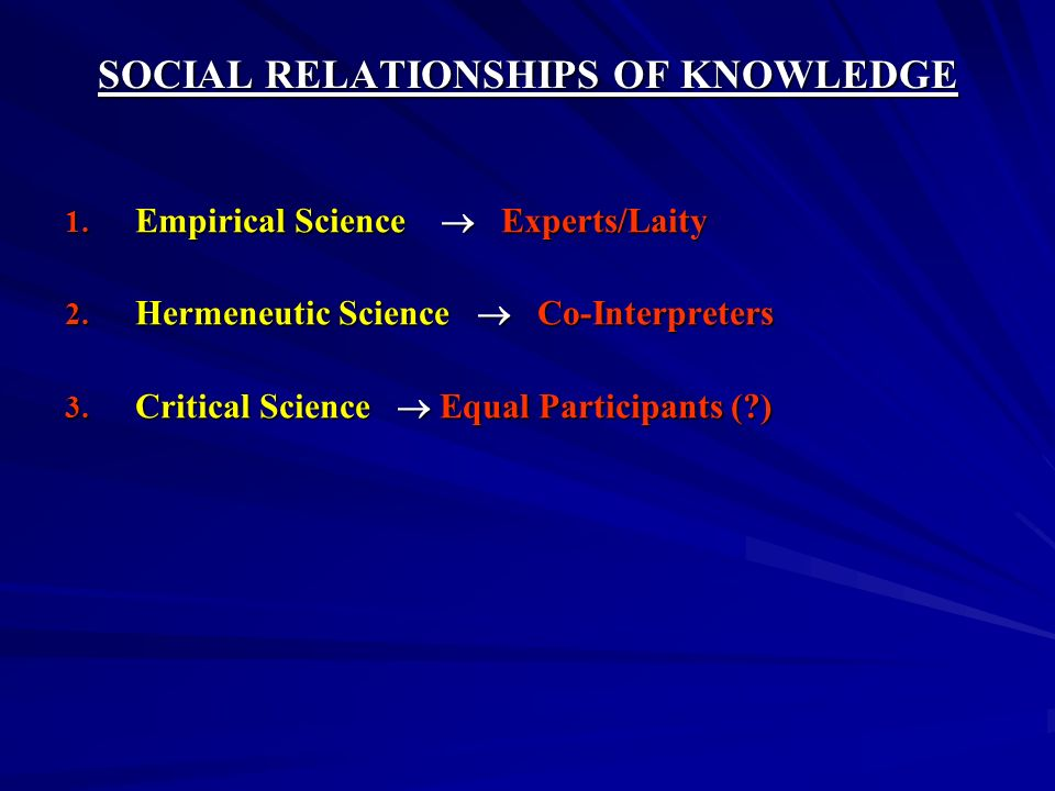 SOCIAL RELATIONSHIPS OF KNOWLEDGE 1. Empirical Science Experts/Laity 2. Hermeneutic Science Co-Interpreters 3. Critical Science Equal Participants (?)