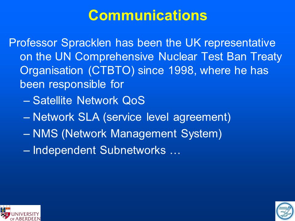 Communications Professor Spracklen has been the UK representative on the UN Comprehensive Nuclear Test Ban Treaty Organisation (CTBTO) since 1998, where he has been responsible for –Satellite Network QoS –Network SLA (service level agreement) –NMS (Network Management System) –Independent Subnetworks …