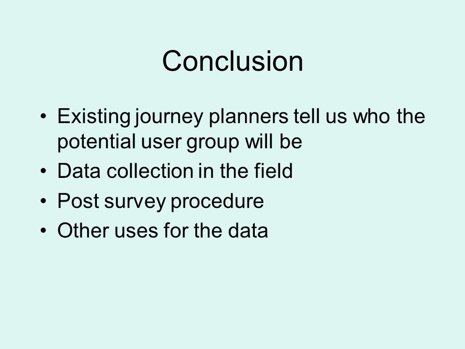 Conclusion Existing journey planners tell us who the potential user group will be Data collection in the field Post survey procedure Other uses for the data