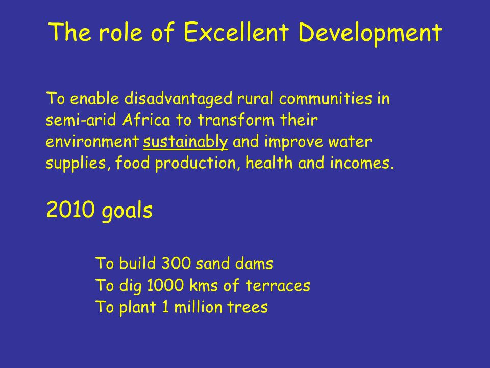 The role of Excellent Development To enable disadvantaged rural communities in semi-arid Africa to transform their environment sustainably and improve water supplies, food production, health and incomes.