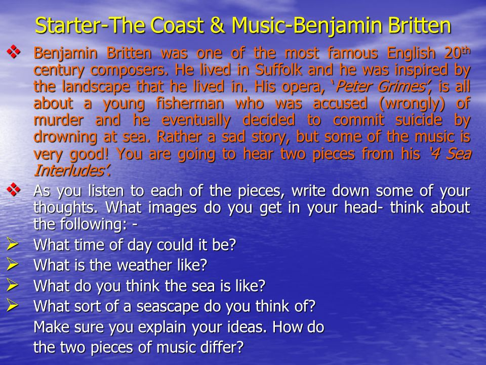 Starter-The Coast & Music-Benjamin Britten Benjamin Britten was one of the most famous English 20 th century composers.