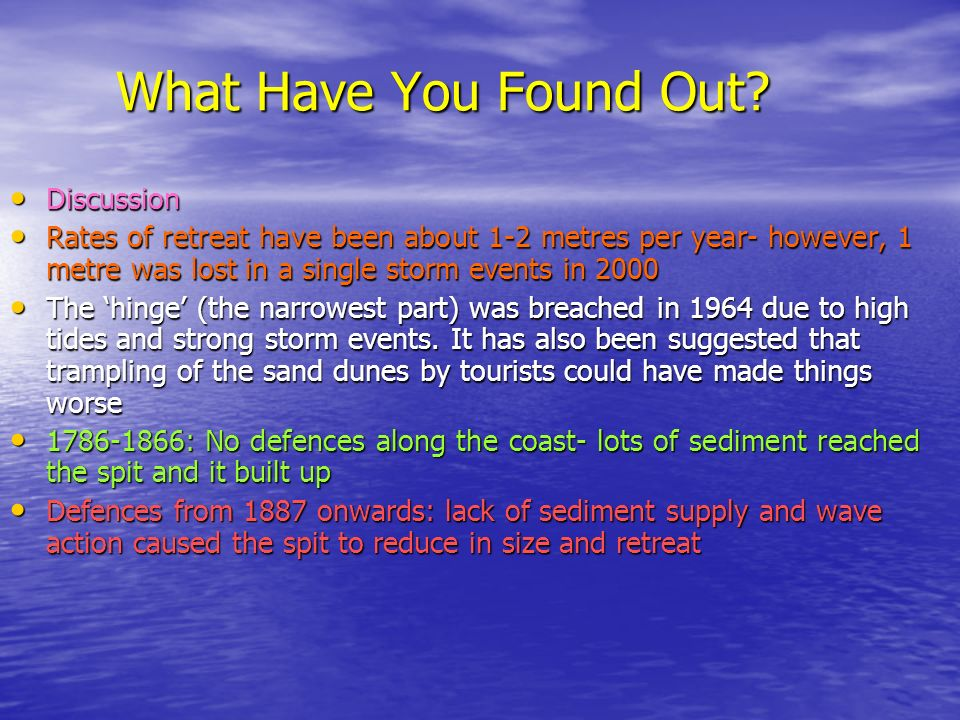 What Have You Found Out? Discussion Discussion Rates of retreat have been about 1-2 metres per year- however, 1 metre was lost in a single storm event