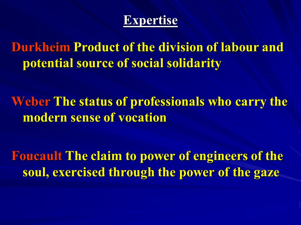Expertise Durkheim Product of the division of labour and potential source of social solidarity Weber The status of professionals who carry the modern sense of vocation Foucault The claim to power of engineers of the soul, exercised through the power of the gaze