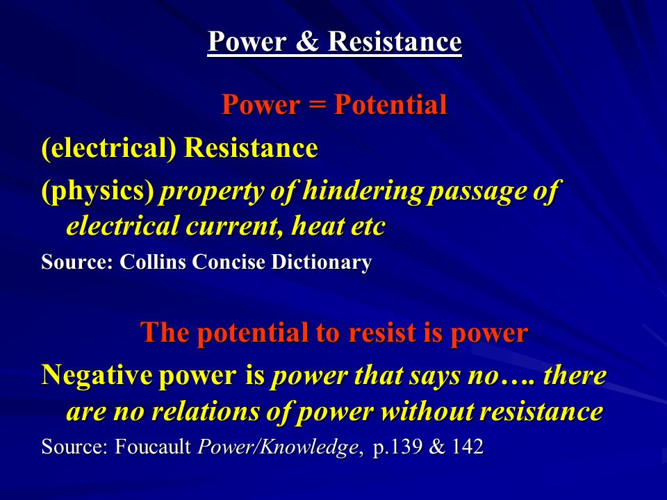 Power & Resistance Power = Potential (electrical) Resistance (physics) property of hindering passage of electrical current, heat etc Source: Collins Concise Dictionary The potential to resist is power Negative power is power that says no….