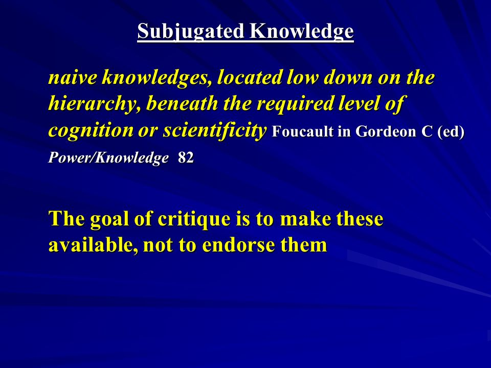 Subjugated Knowledge naive knowledges, located low down on the hierarchy, beneath the required level of cognition or scientificity Foucault in Gordeon C (ed) Power/Knowledge 82 The goal of critique is to make these available, not to endorse them