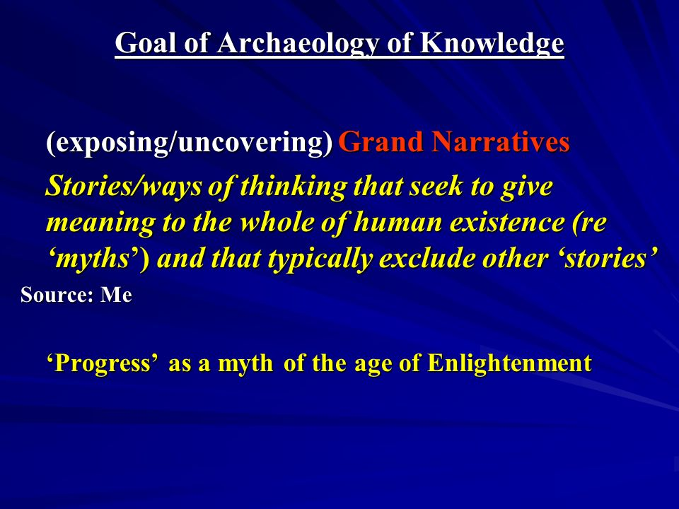 Goal of Archaeology of Knowledge (exposing/uncovering) Grand Narratives Stories/ways of thinking that seek to give meaning to the whole of human existence (re myths) and that typically exclude other stories Source: Me Progress as a myth of the age of Enlightenment