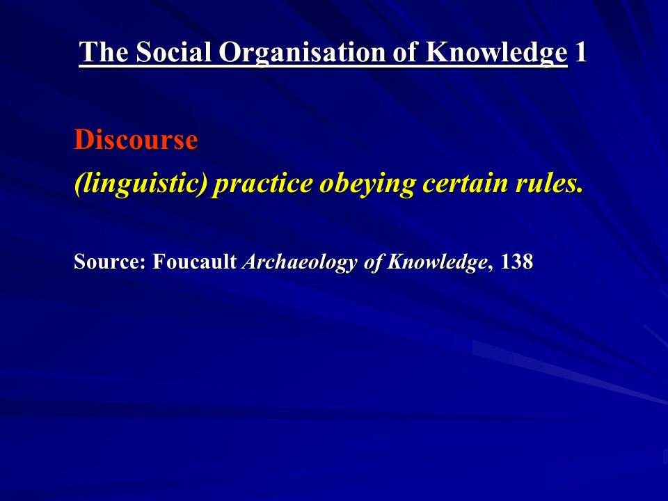 The Social Organisation of Knowledge 1 Discourse (linguistic) practice obeying certain rules.