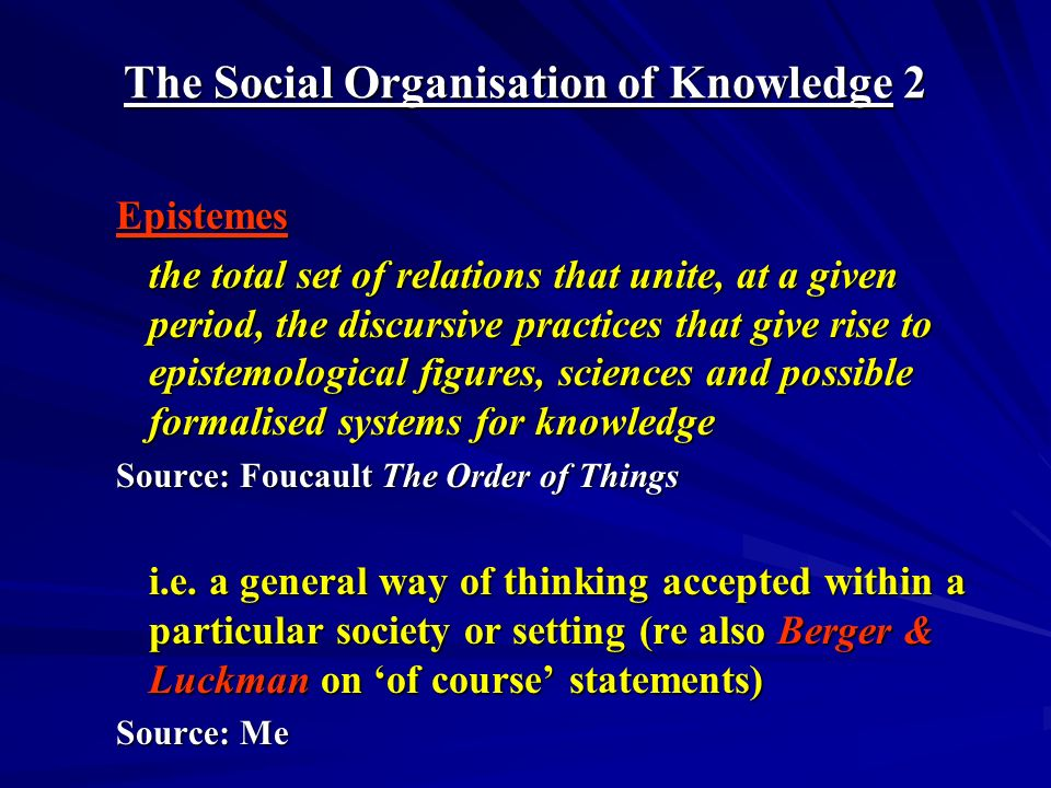 The Social Organisation of Knowledge 2 Epistemes the total set of relations that unite, at a given period, the discursive practices that give rise to epistemological figures, sciences and possible formalised systems for knowledge Source: Foucault The Order of Things i.e.