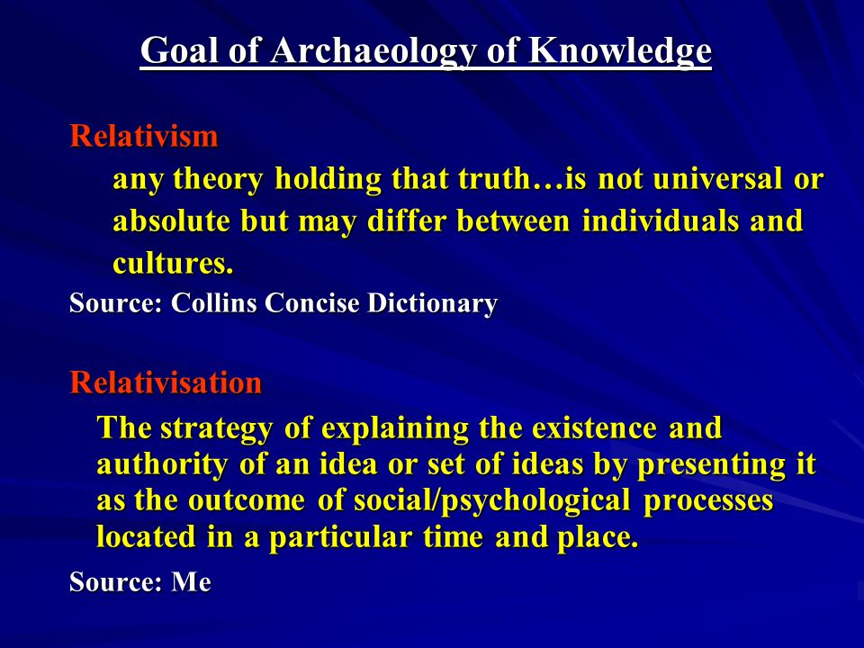 Goal of Archaeology of Knowledge Relativism any theory holding that truth…is not universal or absolute but may differ between individuals and cultures.