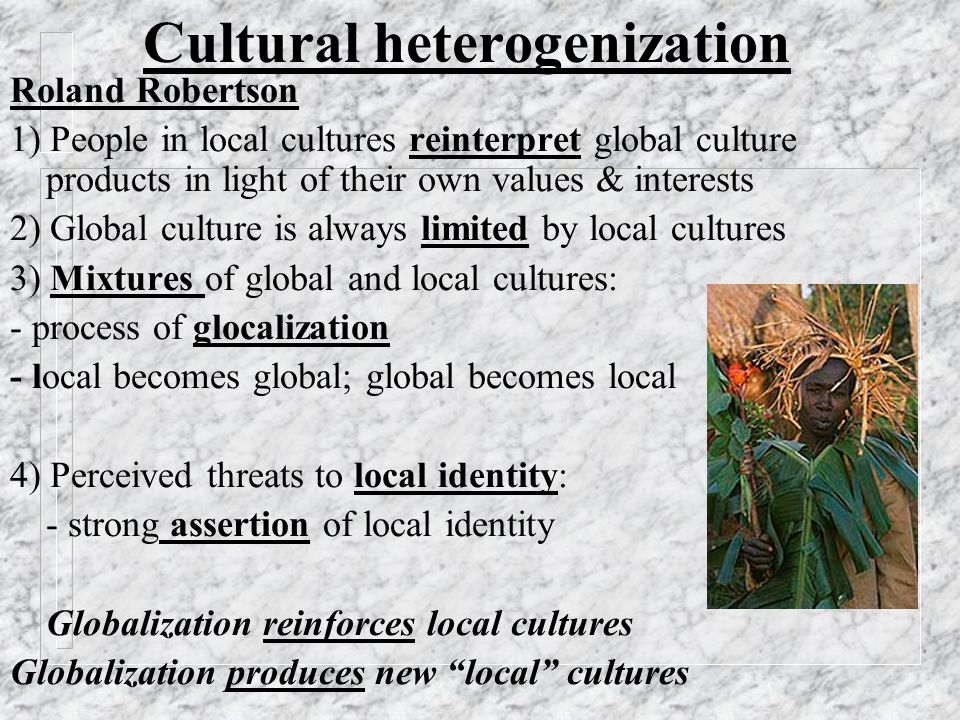 Cultural heterogenization Roland Robertson 1) People in local cultures reinterpret global culture products in light of their own values & interests 2) Global culture is always limited by local cultures 3) Mixtures of global and local cultures: - process of glocalization - local becomes global; global becomes local 4) Perceived threats to local identity: - strong assertion of local identity Globalization reinforces local cultures Globalization produces new local cultures