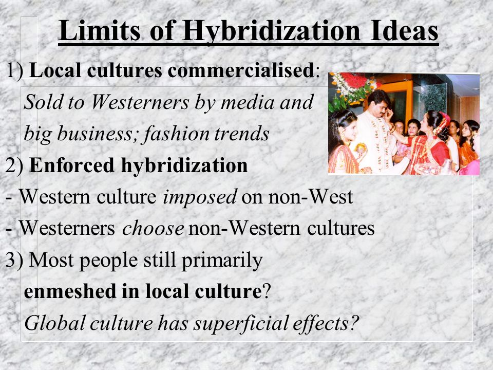 Limits of Hybridization Ideas 1) Local cultures commercialised: Sold to Westerners by media and big business; fashion trends 2) Enforced hybridization - Western culture imposed on non-West - Westerners choose non-Western cultures 3) Most people still primarily enmeshed in local culture.
