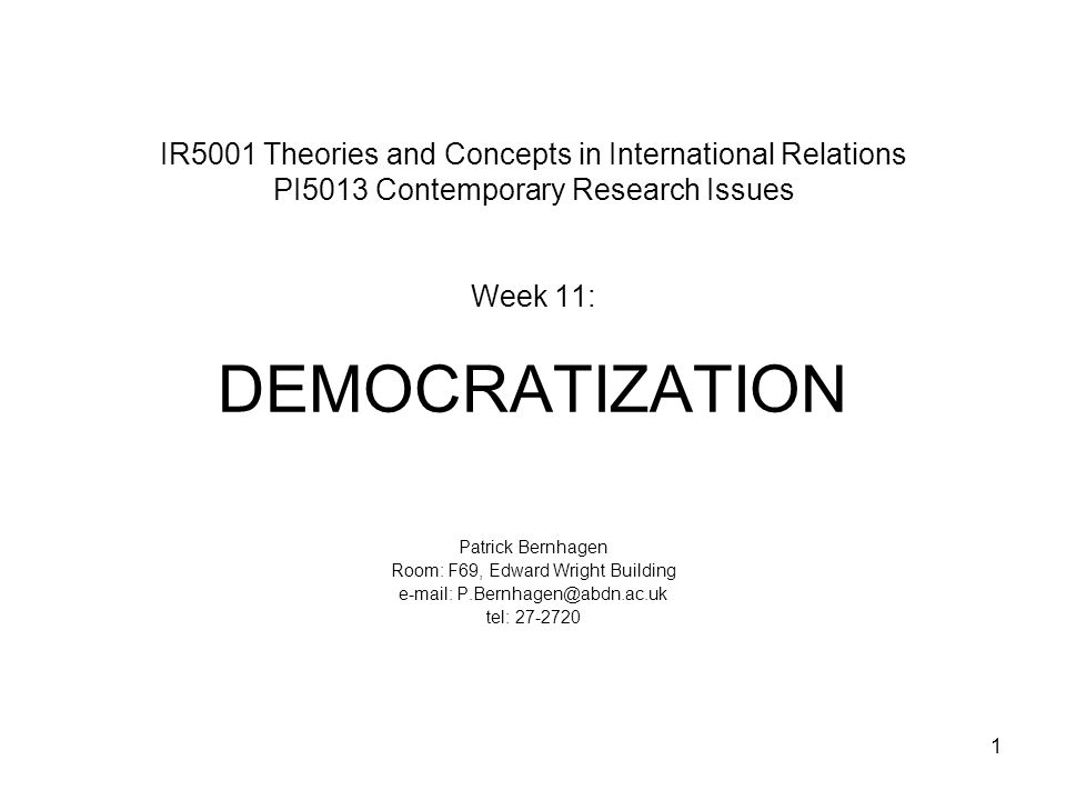 1 IR5001 Theories and Concepts in International Relations PI5013 Contemporary Research Issues Week 11: DEMOCRATIZATION Patrick Bernhagen Room: F69, Edward Wright Building e-mail: P.Bernhagen@abdn.ac.uk tel: 27-2720