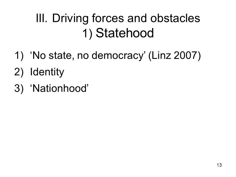 13 III. Driving forces and obstacles 1) Statehood 1)No state, no democracy (Linz 2007) 2)Identity 3)Nationhood
