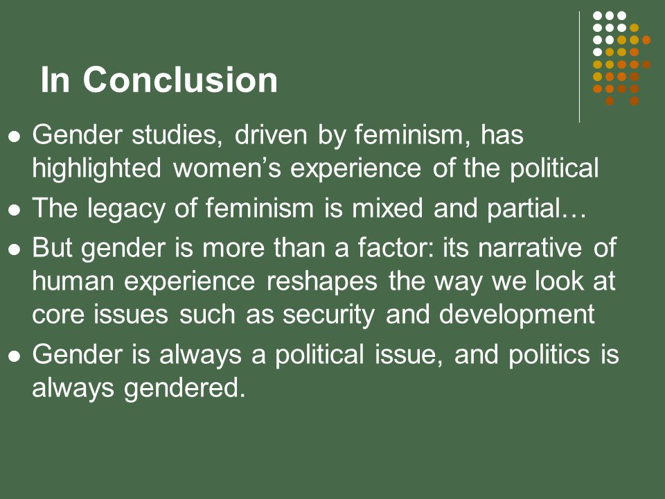 In Conclusion Gender studies, driven by feminism, has highlighted womens experience of the political The legacy of feminism is mixed and partial… But gender is more than a factor: its narrative of human experience reshapes the way we look at core issues such as security and development Gender is always a political issue, and politics is always gendered.