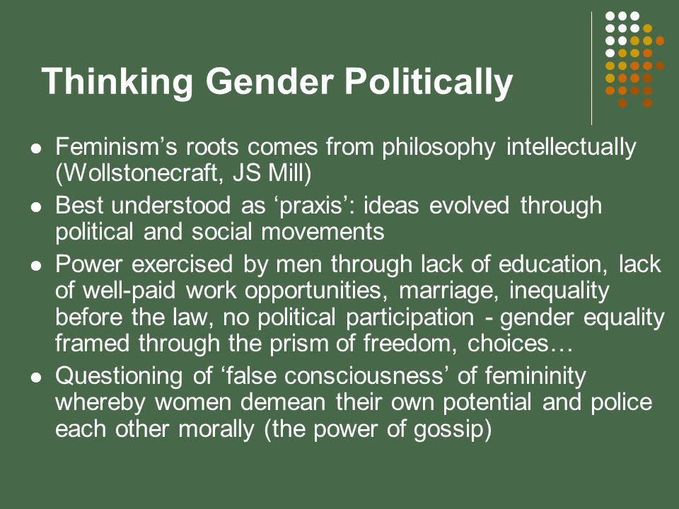 Thinking Gender Politically Feminisms roots comes from philosophy intellectually (Wollstonecraft, JS Mill) Best understood as praxis: ideas evolved through political and social movements Power exercised by men through lack of education, lack of well-paid work opportunities, marriage, inequality before the law, no political participation - gender equality framed through the prism of freedom, choices… Questioning of false consciousness of femininity whereby women demean their own potential and police each other morally (the power of gossip)