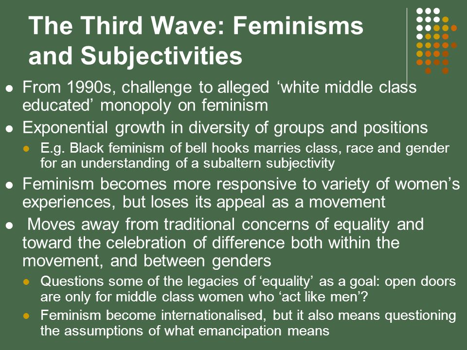 The Third Wave: Feminisms and Subjectivities From 1990s, challenge to alleged white middle class educated monopoly on feminism Exponential growth in diversity of groups and positions E.g.