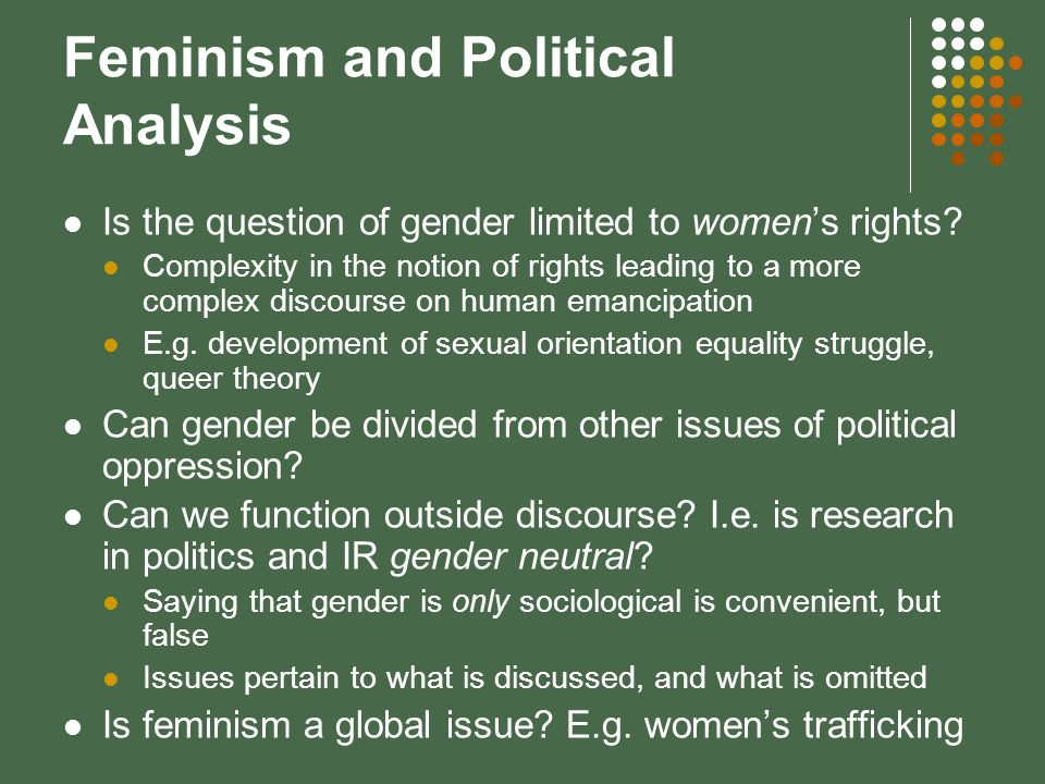 Key Areas of Research for Gender Scholars in IR The study of womens oppression on a global scale, and transnational effects Political and economic rights, health and Family planning Changes in public policy and international mechanisms: inclusion of womens agendas women as leaders.