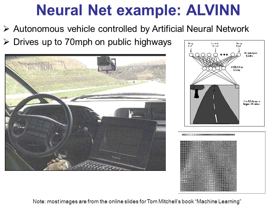 Neural Net example: ALVINN Autonomous vehicle controlled by Artificial Neural Network Drives up to 70mph on public highways Note: most images are from the online slides for Tom Mitchells book Machine Learning