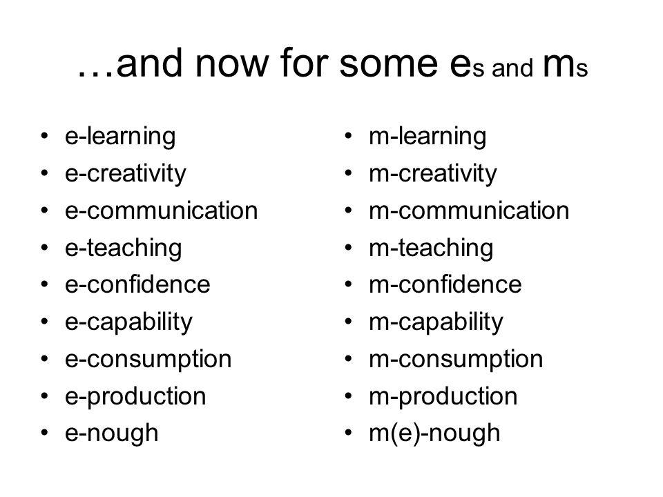 …and now for some e s and m s e-learning e-creativity e-communication e-teaching e-confidence e-capability e-consumption e-production e-nough m-learning m-creativity m-communication m-teaching m-confidence m-capability m-consumption m-production m(e)-nough
