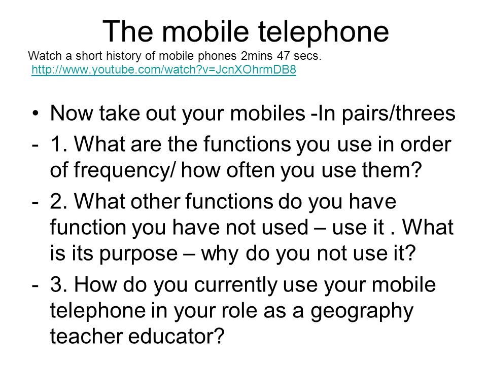 The mobile telephone http://www.youtube.com/watch v=JcnXOhrmDB8 Now take out your mobiles -In pairs/threes -1.