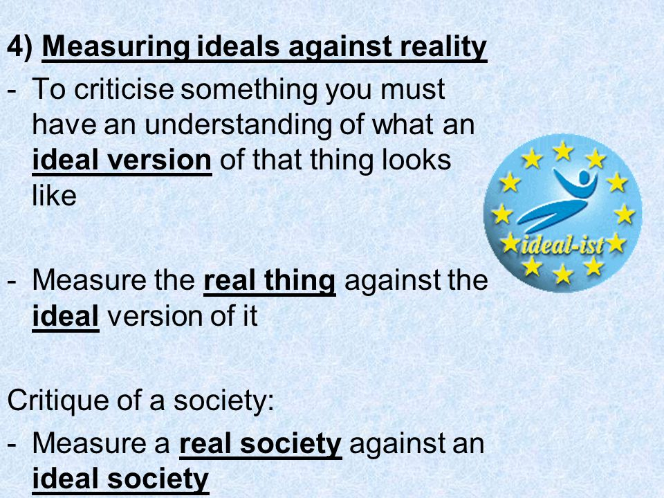 4) Measuring ideals against reality -To criticise something you must have an understanding of what an ideal version of that thing looks like -Measure the real thing against the ideal version of it Critique of a society: -Measure a real society against an ideal society