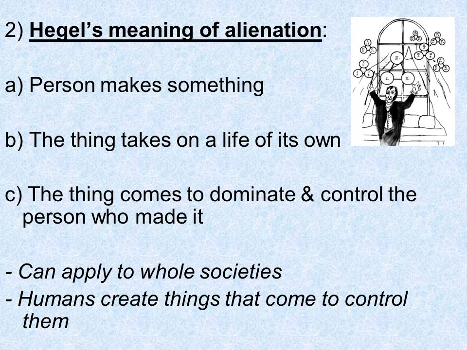 2) Hegels meaning of alienation: a) Person makes something b) The thing takes on a life of its own c) The thing comes to dominate & control the person who made it - Can apply to whole societies - Humans create things that come to control them