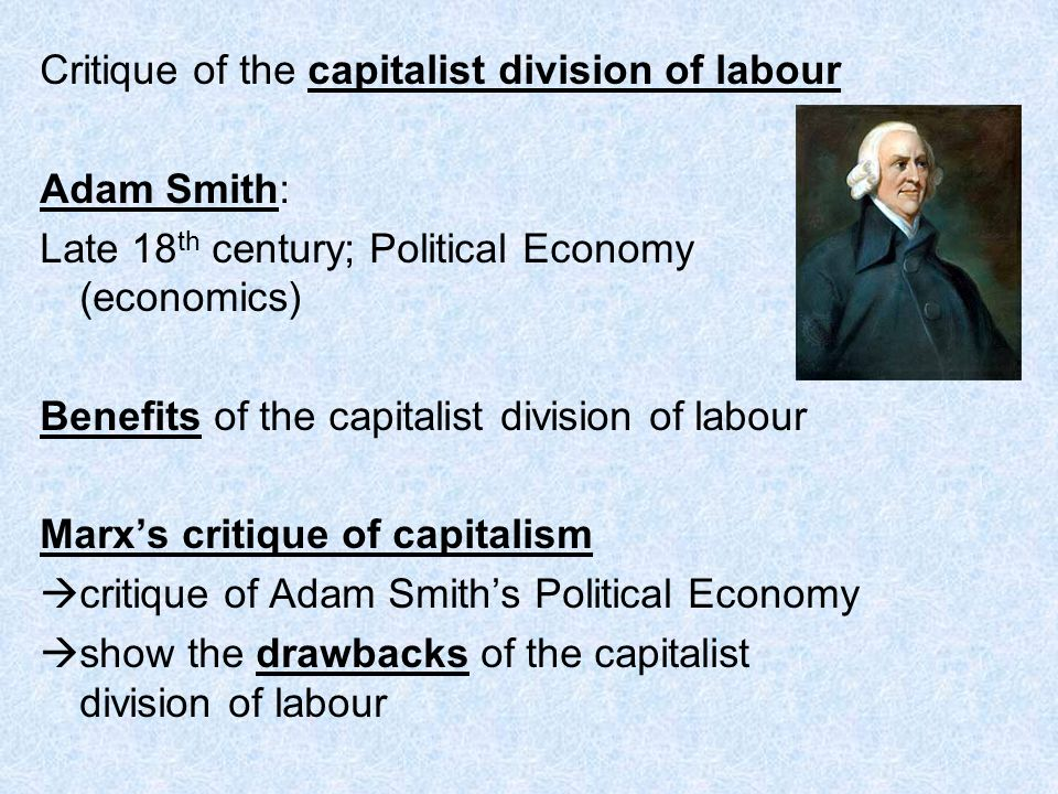 Adam Smith: Late 18 th century; Political Economy (economics) Benefits of the capitalist division of labour Marxs critique of capitalism critique of Adam Smiths Political Economy show the drawbacks of the capitalist division of labour