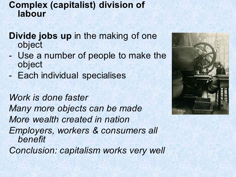 Complex (capitalist) division of labour Divide jobs up in the making of one object -Use a number of people to make the object -Each individual specialises Work is done faster Many more objects can be made More wealth created in nation Employers, workers & consumers all benefit Conclusion: capitalism works very well