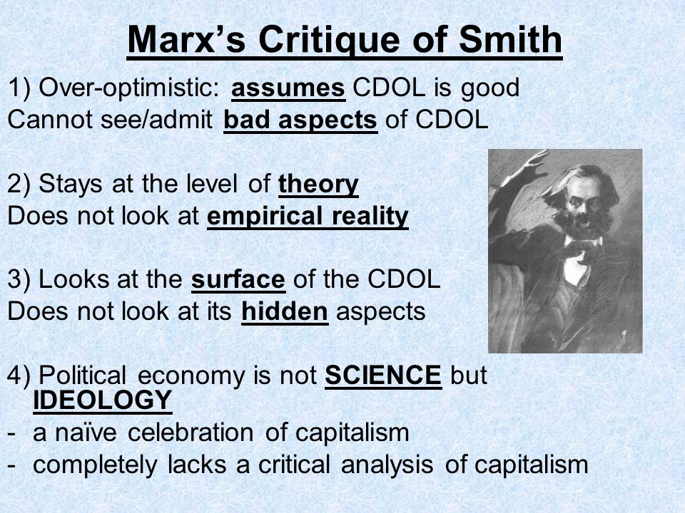 Marxs Critique of Smith 1) Over-optimistic: assumes CDOL is good Cannot see/admit bad aspects of CDOL 2) Stays at the level of theory Does not look at empirical reality 3) Looks at the surface of the CDOL Does not look at its hidden aspects 4) Political economy is not SCIENCE but IDEOLOGY - a naïve celebration of capitalism -completely lacks a critical analysis of capitalism