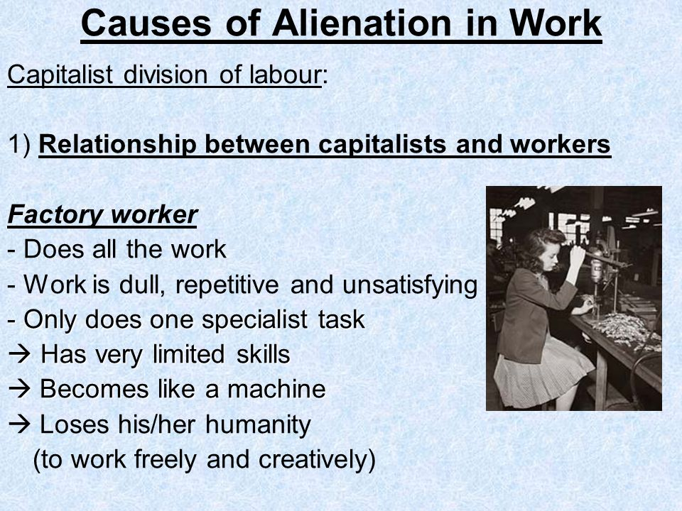 Causes of Alienation in Work Capitalist division of labour: 1) Relationship between capitalists and workers Factory worker - Does all the work - Work is dull, repetitive and unsatisfying - Only does one specialist task Has very limited skills Has very limited skills Becomes like a machine Becomes like a machine Loses his/her humanity (to work freely and creatively)