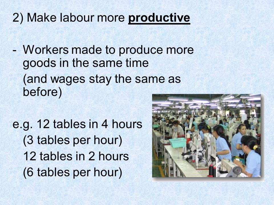 2) Make labour more productive -Workers made to produce more goods in the same time (and wages stay the same as before) e.g.