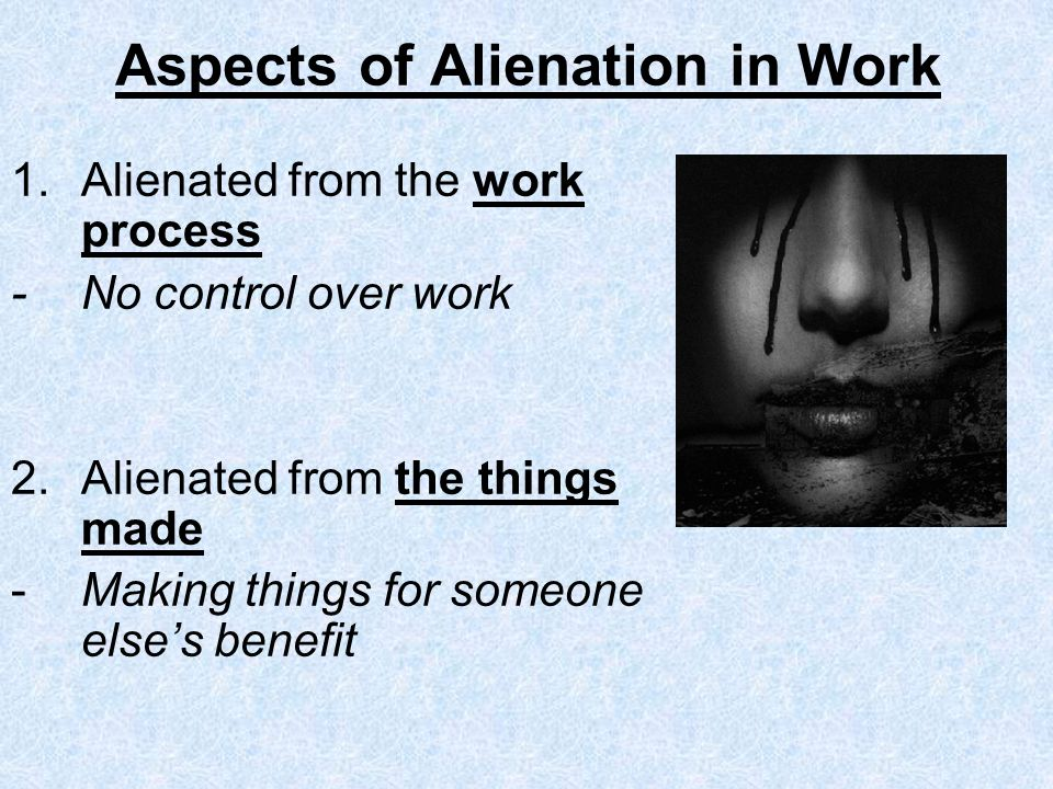 Aspects of Alienation in Work 1.Alienated from the work process - No control over work 2.Alienated from the things made - Making things for someone elses benefit