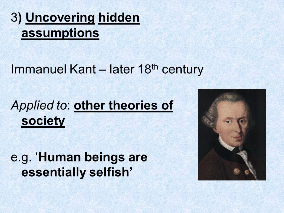 3) Uncovering hidden assumptions Immanuel Kant – later 18 th century Applied to: other theories of society e.g.