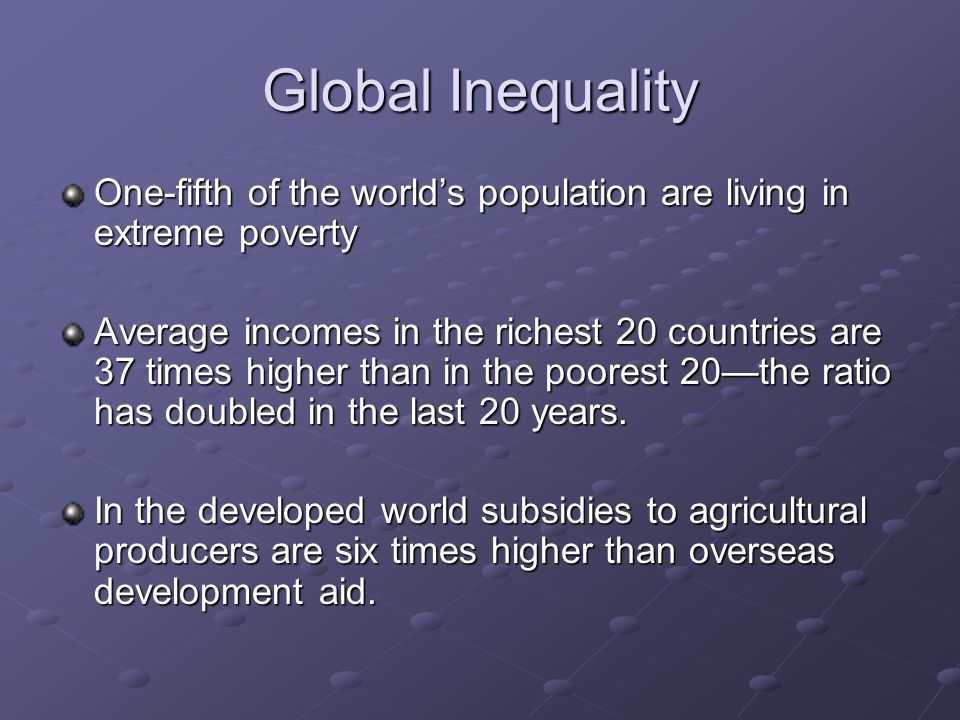 Global Inequality (Continued) 70 per cent of the worlds poor and two-thirds of the worlds illiterates are women.