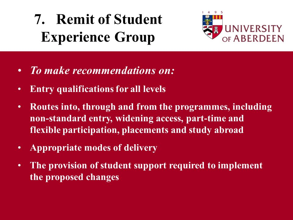 7. Remit of Student Experience Group To make recommendations on: Entry qualifications for all levels Routes into, through and from the programmes, inc