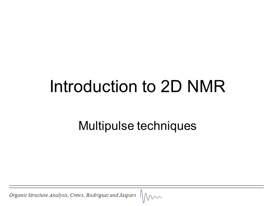 Introduction to 2D NMR Multipulse techniques Organic Structure Analysis, Crews, Rodriguez and Jaspars