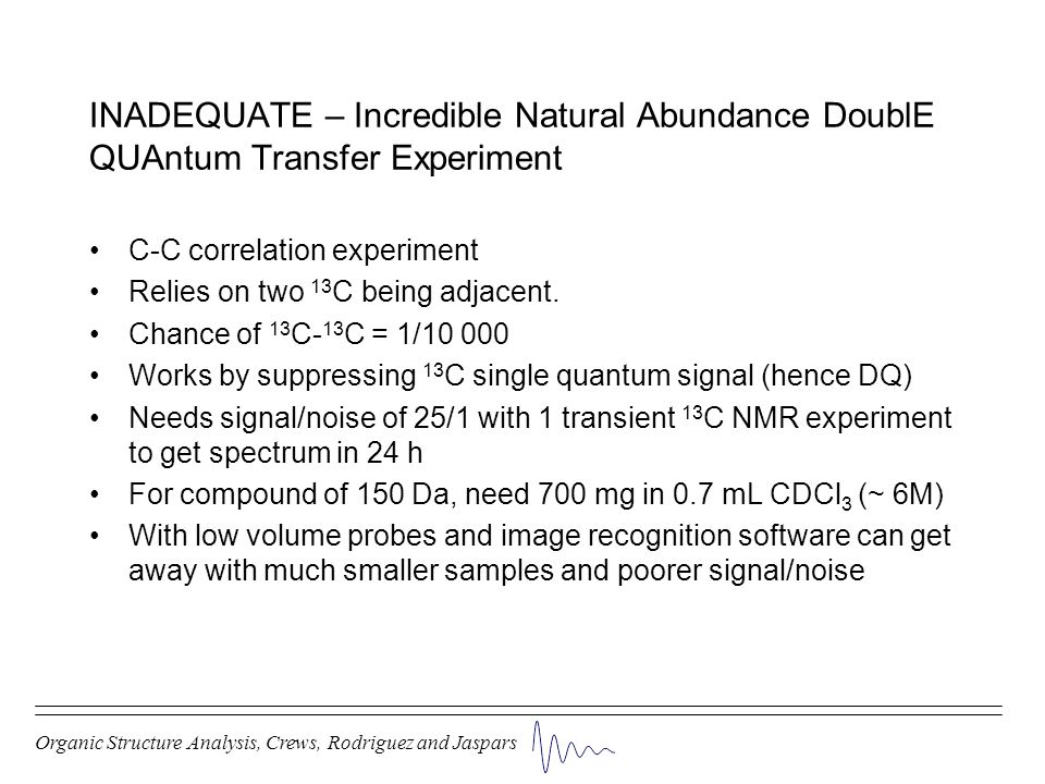 C-C correlation experiment Relies on two 13 C being adjacent. Chance of 13 C- 13 C = 1/10 000 Works by suppressing 13 C single quantum signal (hence D