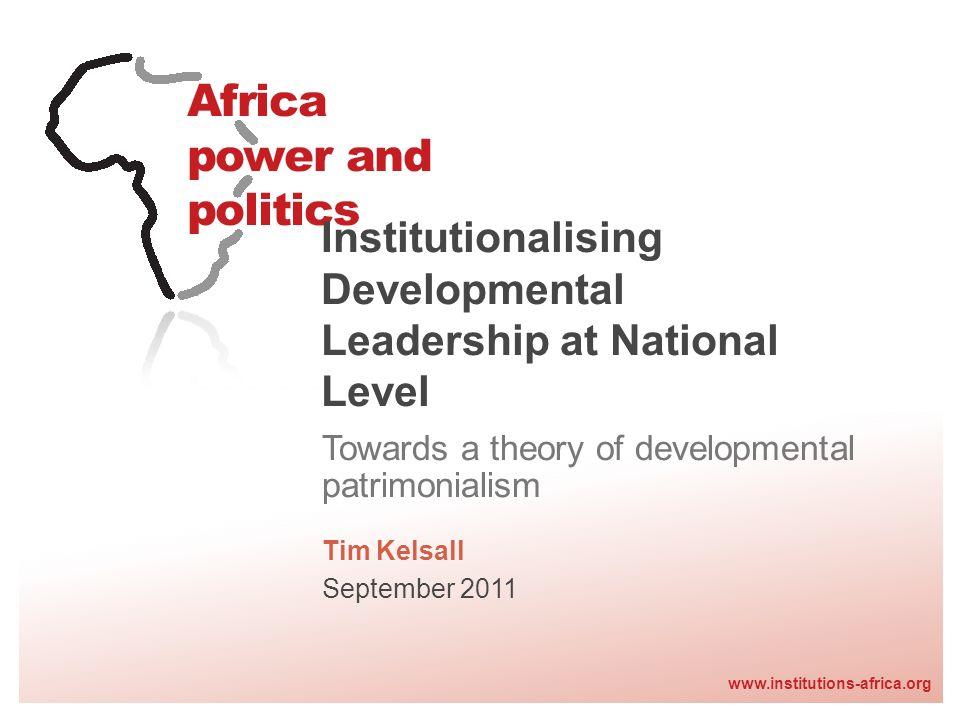 www.institutions-africa.org Institutionalising Developmental Leadership at National Level Towards a theory of developmental patrimonialism Tim Kelsall