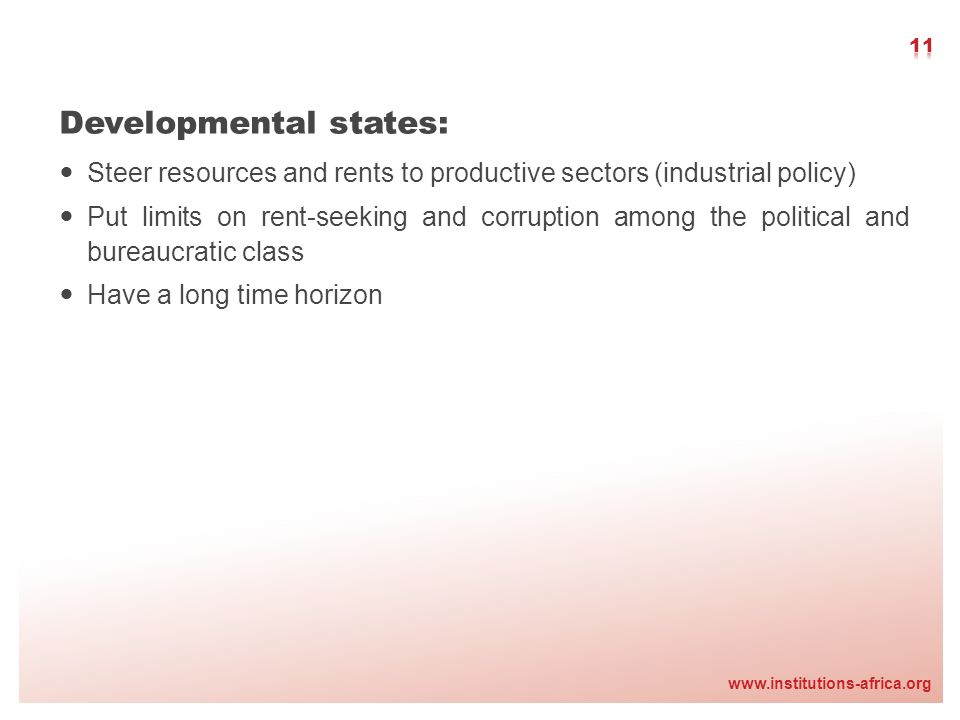 www.institutions-africa.org Developmental states: Steer resources and rents to productive sectors (industrial policy) Put limits on rent-seeking and c