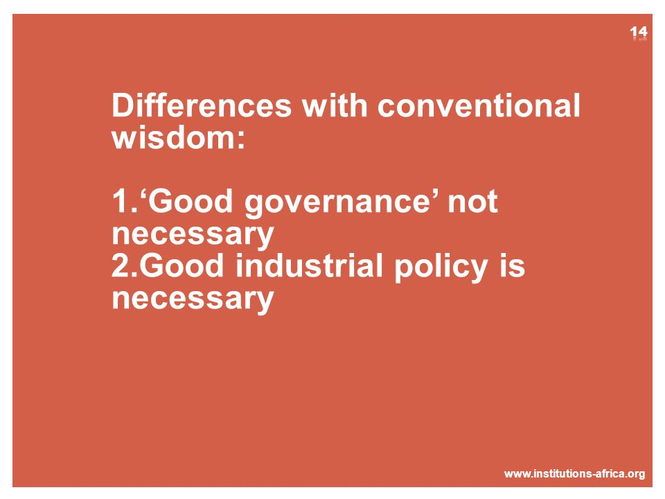 www.institutions-africa.org Differences with conventional wisdom: 1.Good governance not necessary 2.Good industrial policy is necessary