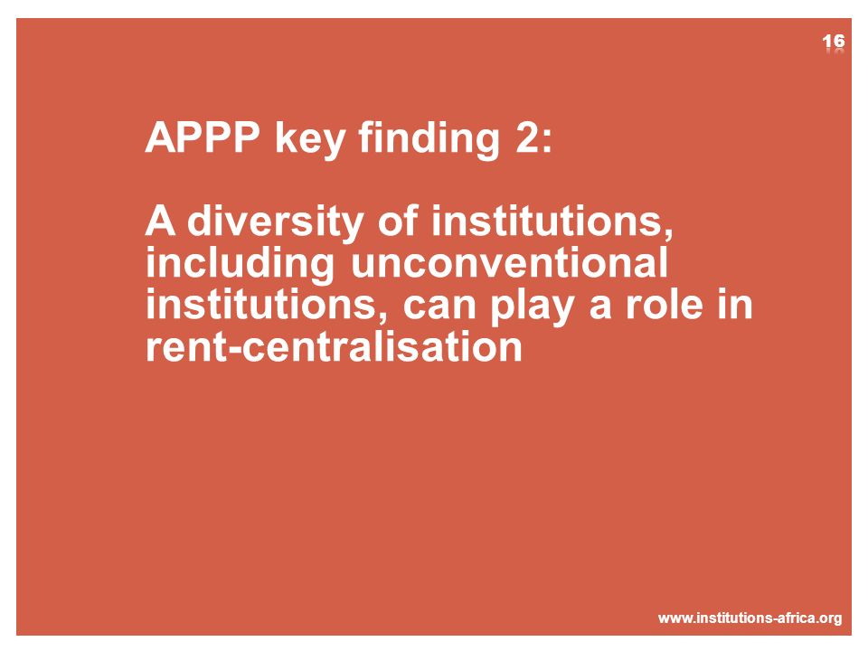www.institutions-africa.org APPP key finding 2: A diversity of institutions, including unconventional institutions, can play a role in rent-centralisa