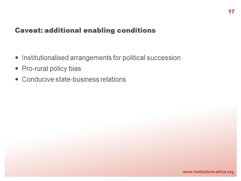 www.institutions-africa.org Caveat: additional enabling conditions Institutionalised arrangements for political succession Pro-rural policy bias Condu