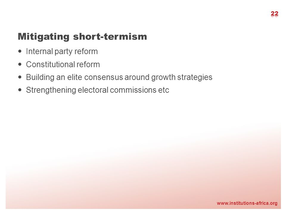 www.institutions-africa.org Mitigating short-termism Internal party reform Constitutional reform Building an elite consensus around growth strategies