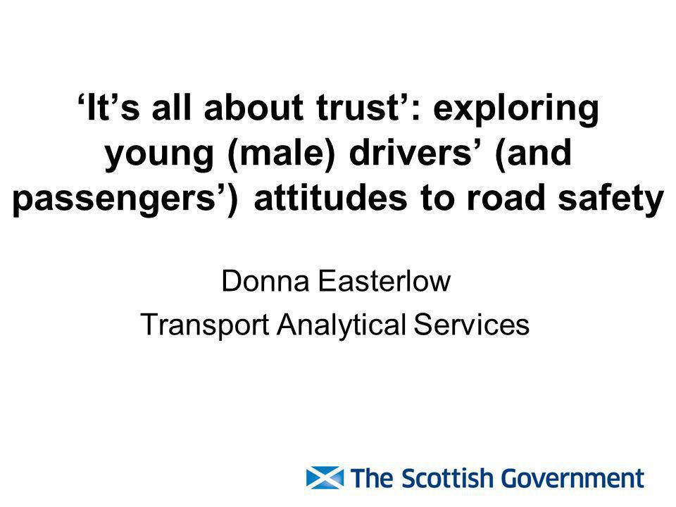 Its all about trust: exploring young (male) drivers (and passengers) attitudes to road safety Donna Easterlow Transport Analytical Services