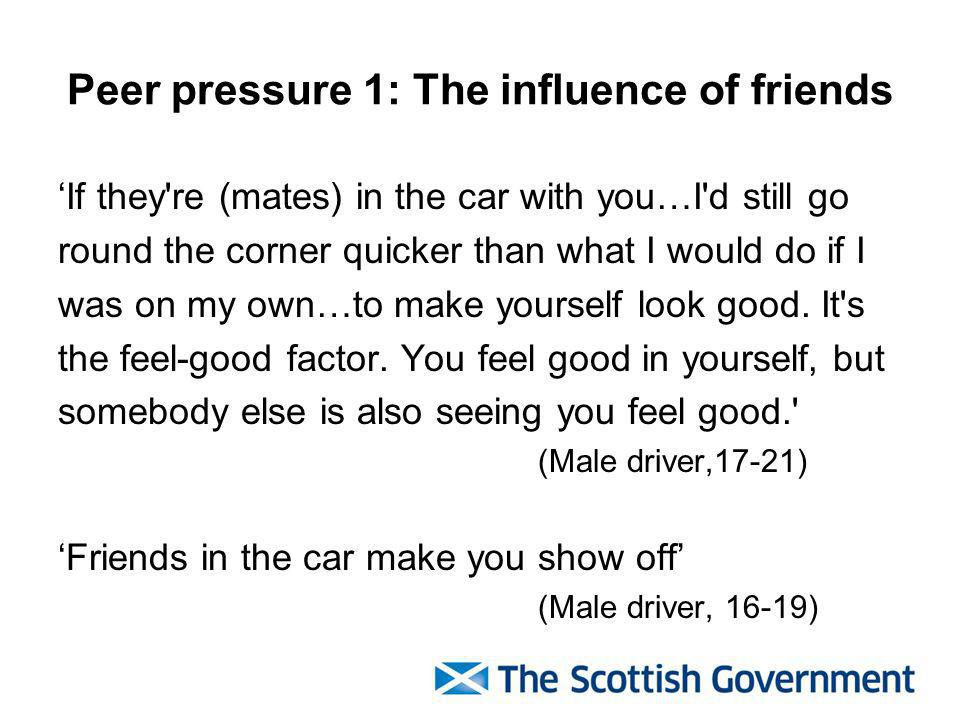 Peer pressure 1: The influence of friends If they re (mates) in the car with you…I d still go round the corner quicker than what I would do if I was on my own…to make yourself look good.