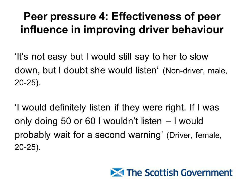 Peer pressure 4: Effectiveness of peer influence in improving driver behaviour Its not easy but I would still say to her to slow down, but I doubt she would listen (Non-driver, male, 20-25).