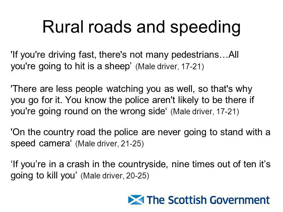 Rural roads and speeding If you re driving fast, there s not many pedestrians…All you re going to hit is a sheep (Male driver, 17-21) There are less people watching you as well, so that s why you go for it.