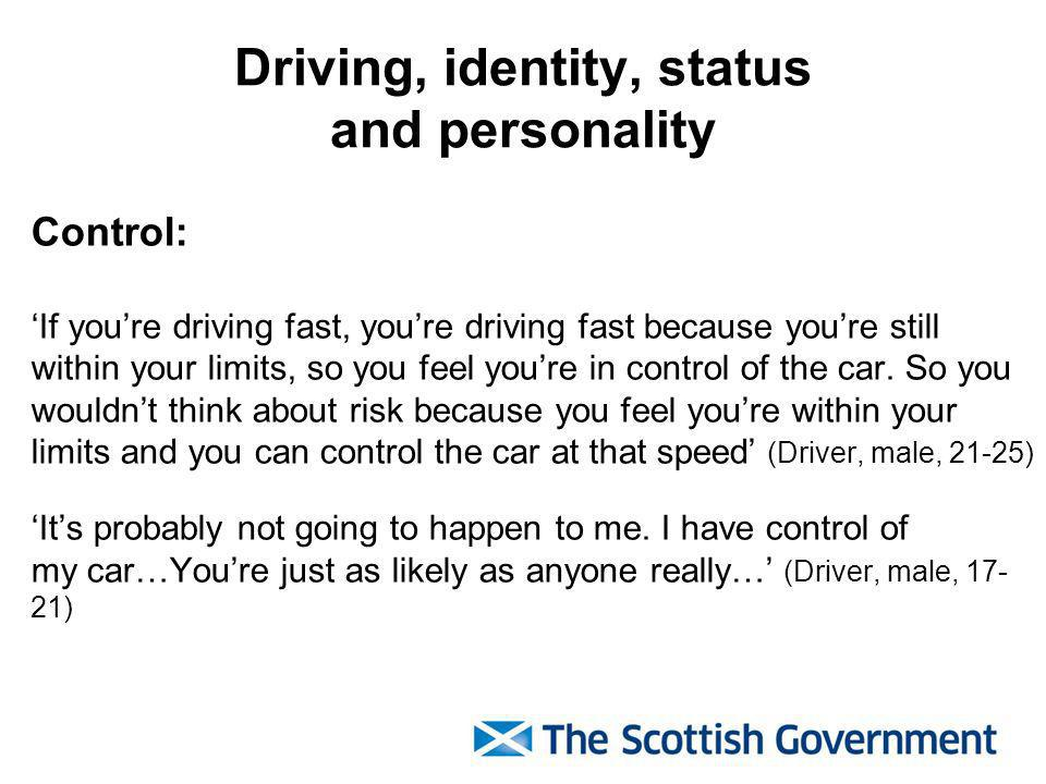 Driving, identity, status and personality Control: If youre driving fast, youre driving fast because youre still within your limits, so you feel youre in control of the car.