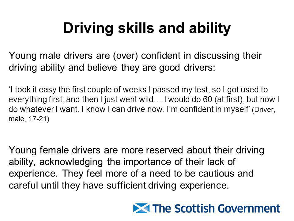 Driving skills and ability Young male drivers are (over) confident in discussing their driving ability and believe they are good drivers: I took it easy the first couple of weeks I passed my test, so I got used to everything first, and then I just went wild….I would do 60 (at first), but now I do whatever I want.