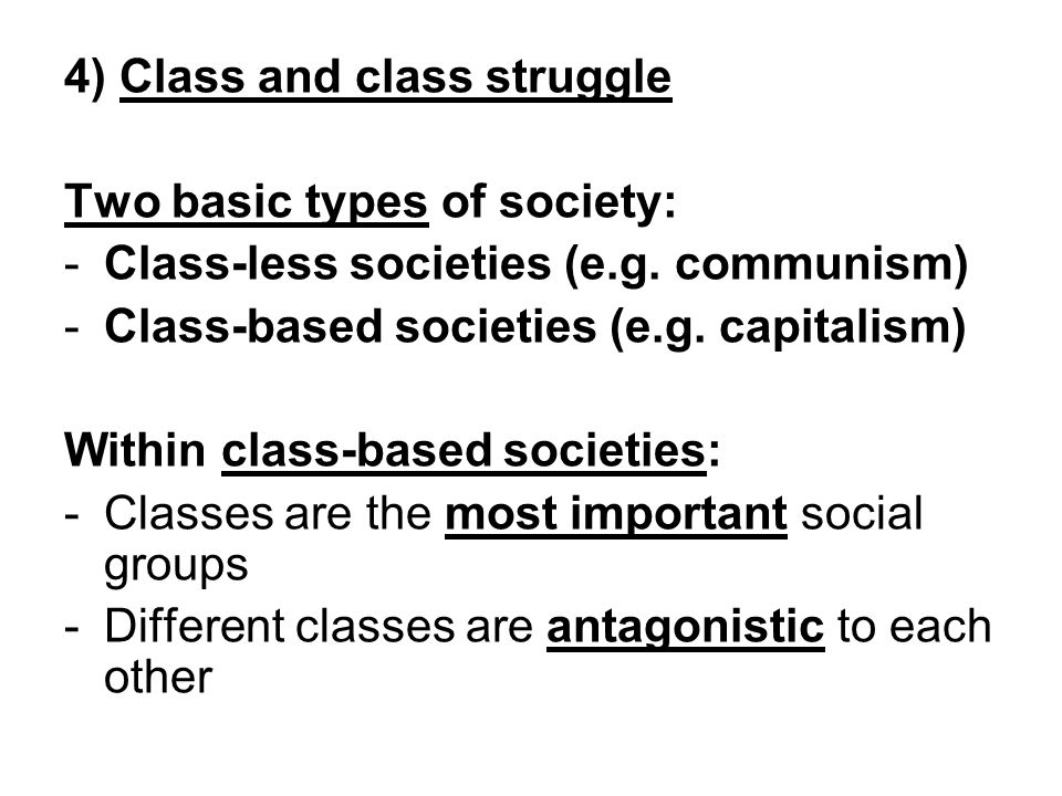 4) Class and class struggle Two basic types of society: -Class-less societies (e.g. communism) -Class-based societies (e.g. capitalism) Within class-b